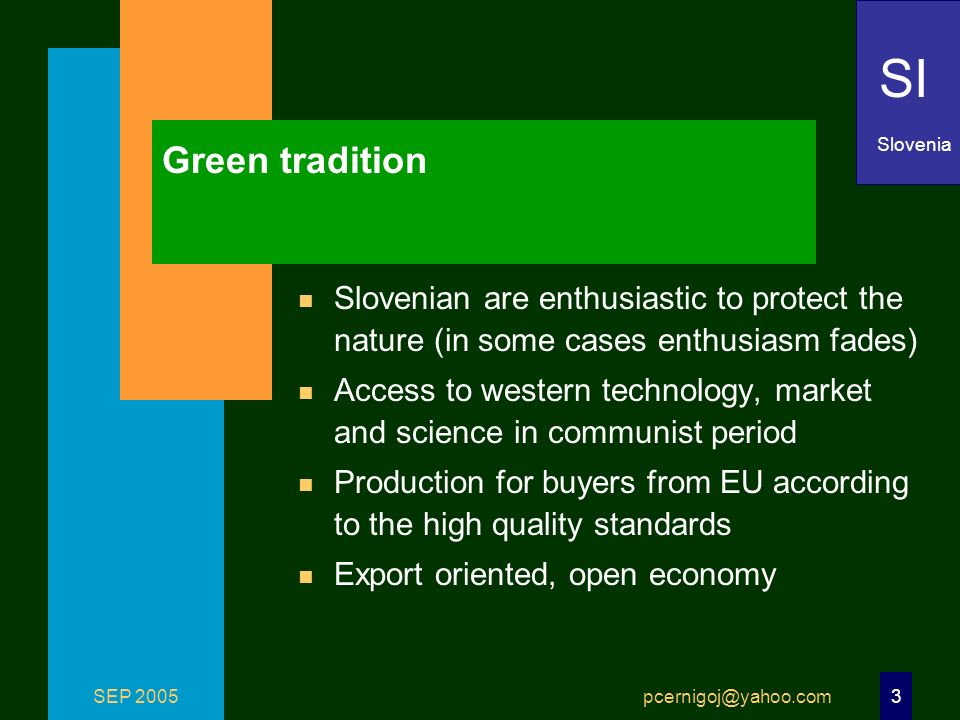 SEP 2005 pcernigoj@yahoo.com 3 Green tradition n Slovenian are enthusiastic to protect the nature (in some cases enthusiasm fades) n Access to western technology, market and science in communist period n Production for buyers from EU according to the high quality standards n Export oriented, open economy SI Slovenia