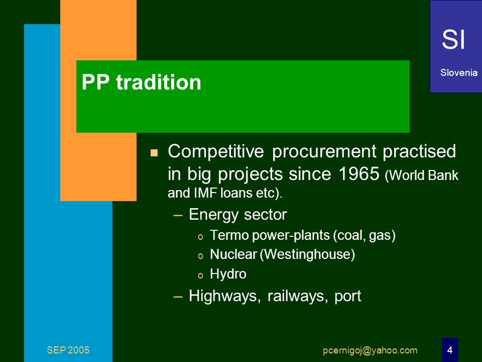 SEP 2005 pcernigoj@yahoo.com 4 PP tradition n Competitive procurement practised in big projects since 1965 (World Bank and IMF loans etc). –Energy sec