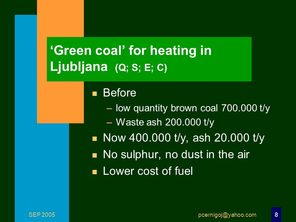 SEP 2005 pcernigoj@yahoo.com 8 Green coal for heating in Ljubljana (Q; S; E; C) n Before –low quantity brown coal 700.000 t/y –Waste ash 200.000 t/y n Now 400.000 t/y, ash 20.000 t/y n No sulphur, no dust in the air n Lower cost of fuel