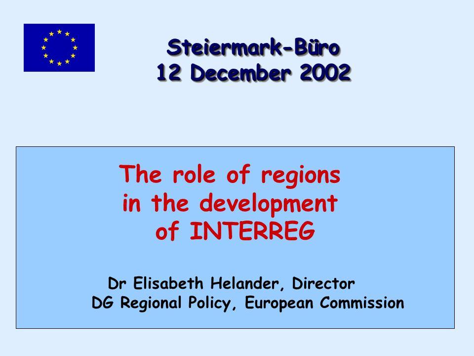 The role of regions in the development of INTERREG Dr Elisabeth Helander, Director DG Regional Policy, European Commission Steiermark-Büro 12 December