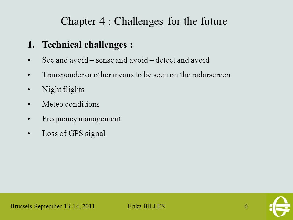 Brussels September 13-14, 2011 Erika BILLEN 6 Chapter 4 : Challenges for the future 1.Technical challenges : See and avoid – sense and avoid – detect and avoid Transponder or other means to be seen on the radarscreen Night flights Meteo conditions Frequency management Loss of GPS signal