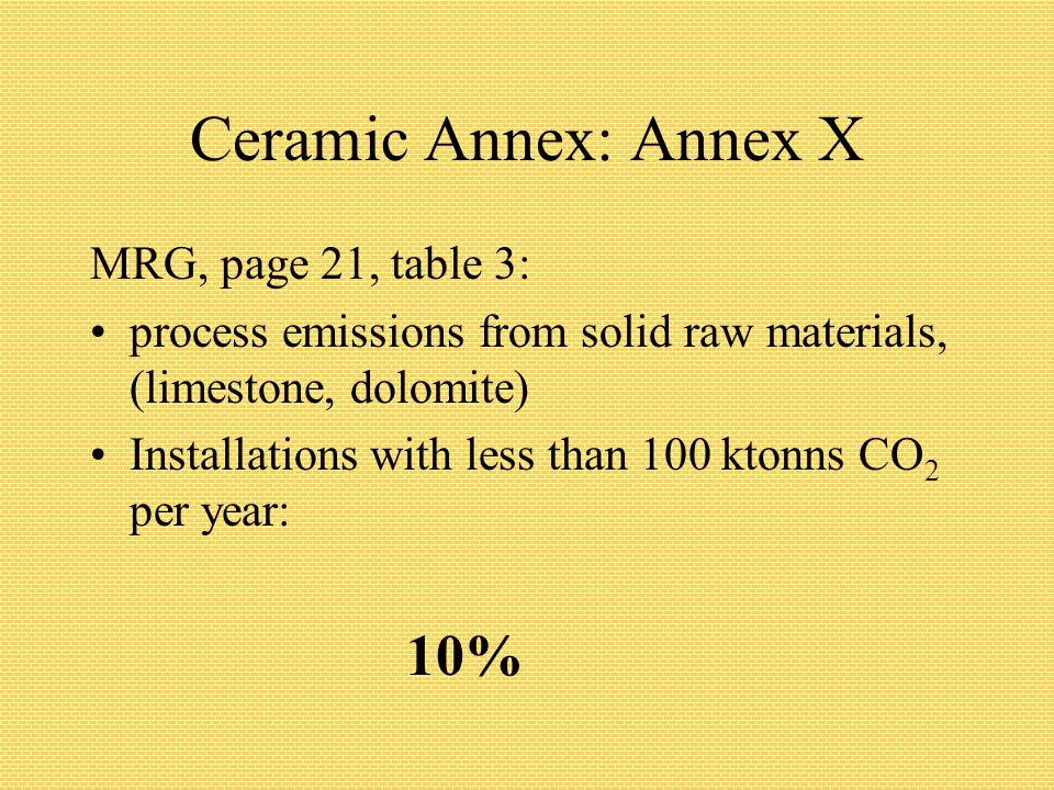 Ceramic Annex: Annex X MRG, page 21, table 3: process emissions from solid raw materials, (limestone, dolomite) Installations with less than 100 ktonns CO 2 per year: 10%