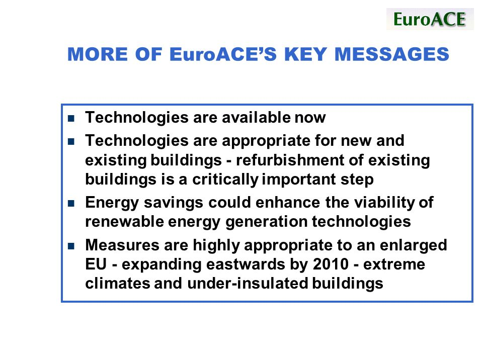 MORE OF EuroACES KEY MESSAGES n Technologies are available now n Technologies are appropriate for new and existing buildings - refurbishment of existing buildings is a critically important step n Energy savings could enhance the viability of renewable energy generation technologies n Measures are highly appropriate to an enlarged EU - expanding eastwards by 2010 - extreme climates and under-insulated buildings