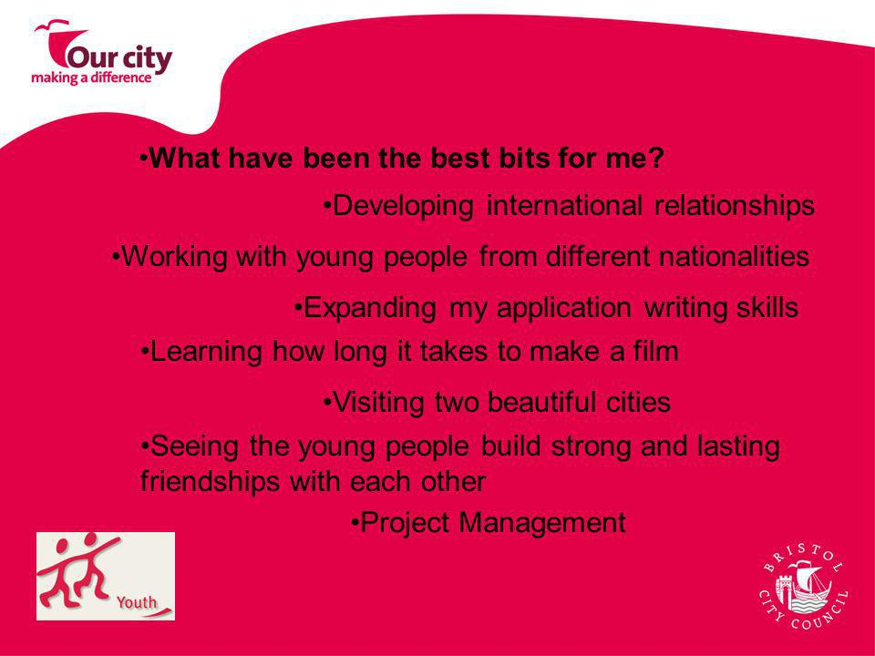 What have been the best bits for me? Developing international relationships Working with young people from different nationalities Expanding my applic