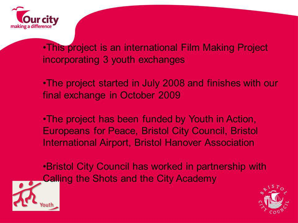 This project is an international Film Making Project incorporating 3 youth exchanges The project started in July 2008 and finishes with our final exchange in October 2009 The project has been funded by Youth in Action, Europeans for Peace, Bristol City Council, Bristol International Airport, Bristol Hanover Association Bristol City Council has worked in partnership with Calling the Shots and the City Academy
