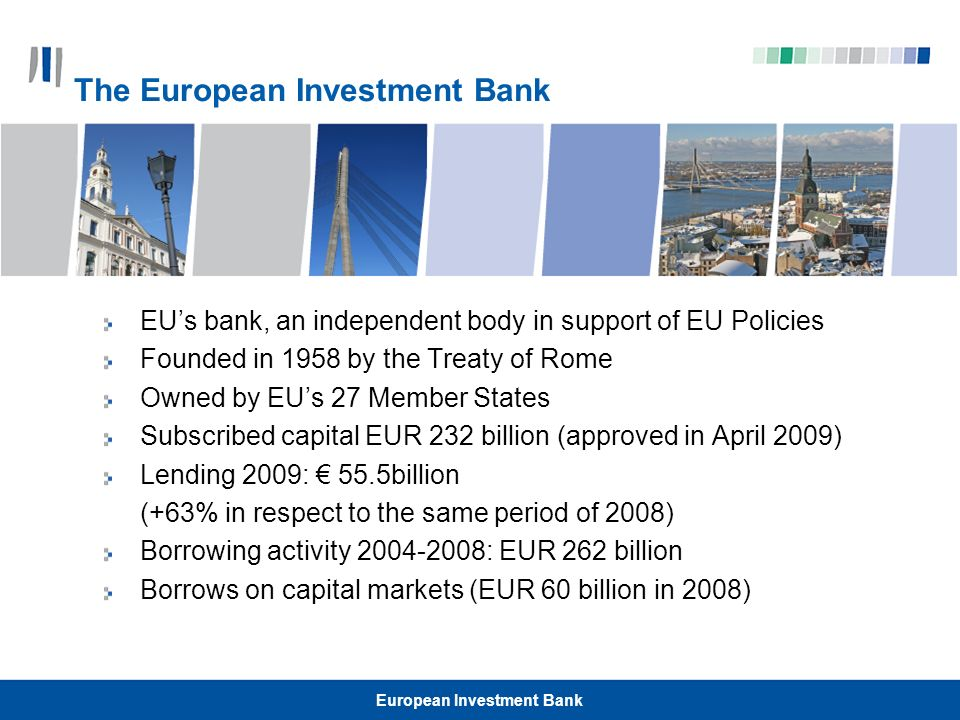 European Investment Bank EUs bank, an independent body in support of EU Policies Founded in 1958 by the Treaty of Rome Owned by EUs 27 Member States S
