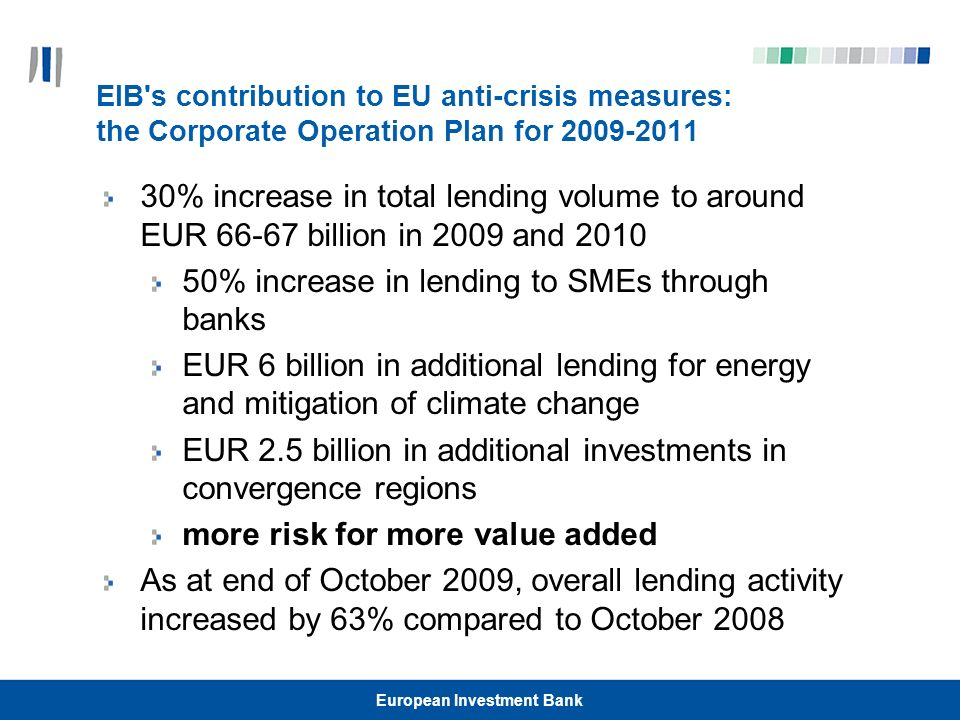 European Investment Bank Joint IFI Action Plan: EIB, WB and EBRD Action Plan in support of banking system and lending to the real economy in Central and Eastern Europe, as an effort to address the effects of the global economic crisis IFIs will commit up to EUR 24.5 billion in financial resources in 2009-2010 EIB committed EUR 11 billion – EUR 1.5 billion in Romania in 2009 and 2010 Objectives: Strengthen banks and support lending to the real economy Engage other stakeholders and mobilise financial resources for the region