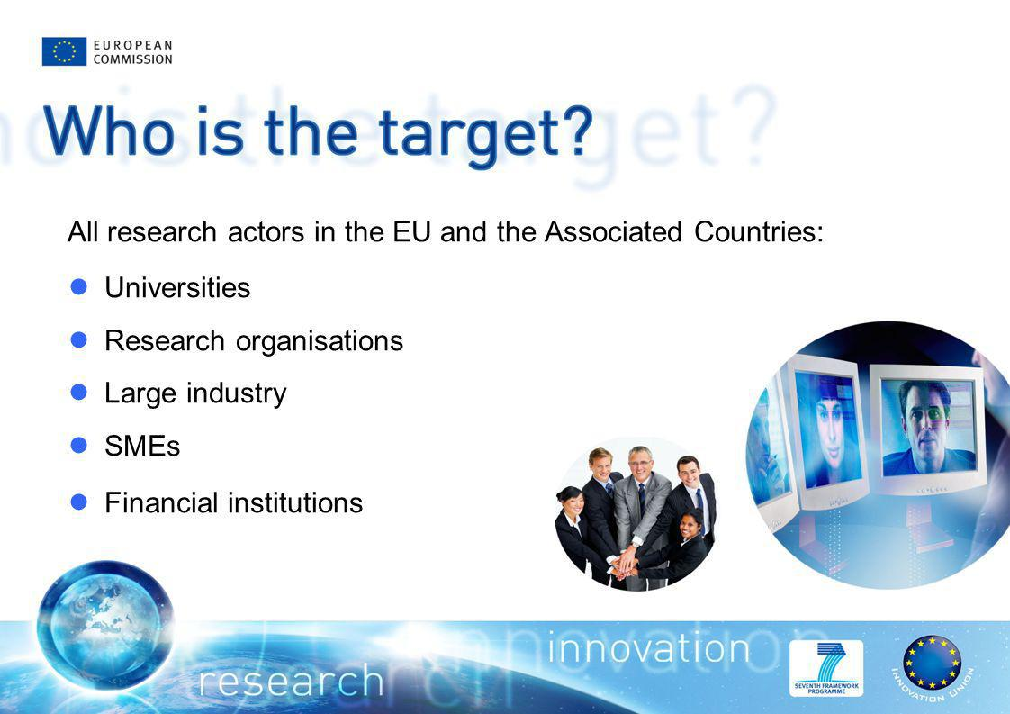 All research actors in the EU and the Associated Countries: Universities Research organisations Large industry SMEs Financial institutions