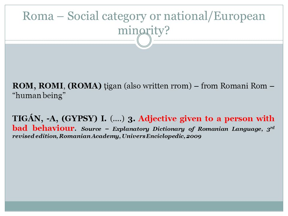 Roma – Social category or national/European minority? ROM, ROMI, (ROMA) ţigan (also written rrom) – from Romani Rom – human being TIGÁN, -A, (GYPSY) I