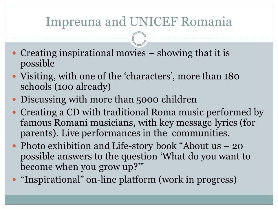 Impreuna and UNICEF Romania Creating inspirational movies – showing that it is possible Visiting, with one of the characters, more than 180 schools (100 already) Discussing with more than 5000 children Creating a CD with traditional Roma music performed by famous Romani musicians, with key message lyrics (for parents).