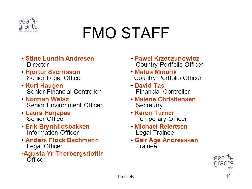 Brussels10 FMO STAFF Stine Lundin Andresen Director Hjortur Sverrisson Senior Legal Officer Kurt Haugen Senior Financial Controller Norman Weisz Senior Environment Officer Laura Harjapaa Senior Officer Erik Brynhildsbakken Information Officer Anders Flock Bachmann Legal Officer Agusta Yr Thorbergsdottir Officer Pawel Krzeczunowicz Country Portfolio Officer Matus Minarik Country Portfolio Officer David Tas Financial Controller Malene Christiansen Secretary Karen Turner Temporary Officer Michael Reiertsen Legal Trainee Geir Åge Andreassen Trainee