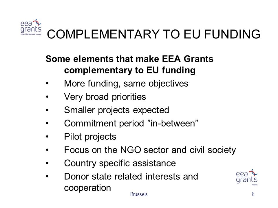 Brussels6 COMPLEMENTARY TO EU FUNDING Some elements that make EEA Grants complementary to EU funding More funding, same objectives Very broad priorities Smaller projects expected Commitment period in-between Pilot projects Focus on the NGO sector and civil society Country specific assistance Donor state related interests and cooperation