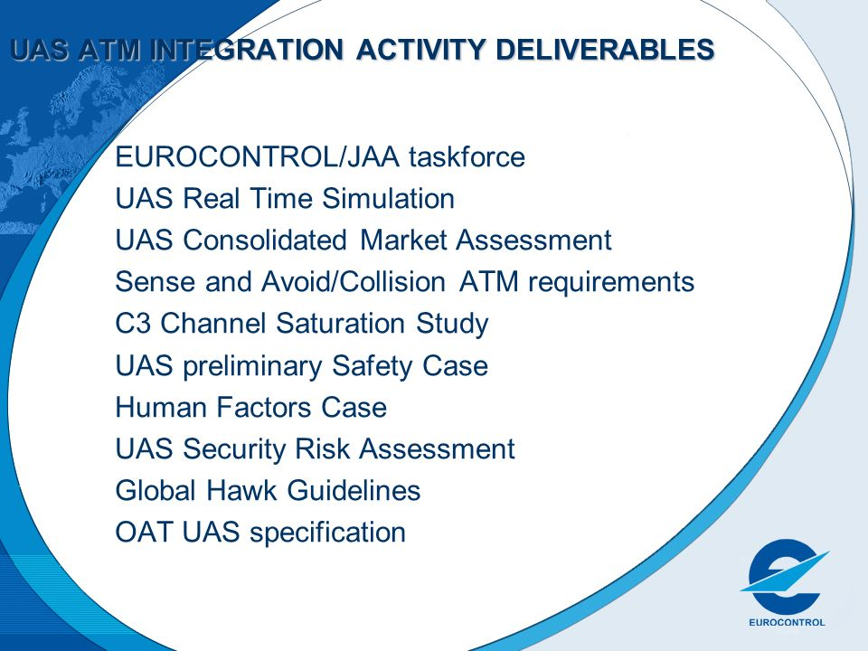 UAS ATM INTEGRATION ACTIVITY DELIVERABLES EUROCONTROL/JAA taskforce UAS Real Time Simulation UAS Consolidated Market Assessment Sense and Avoid/Collis