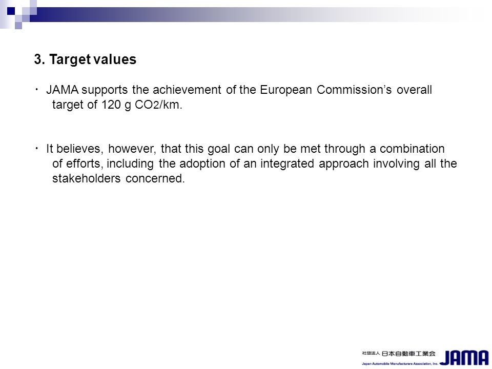 3. Target values JAMA supports the achievement of the European Commissions overall target of 120 g CO 2 /km. It believes, however, that this goal can