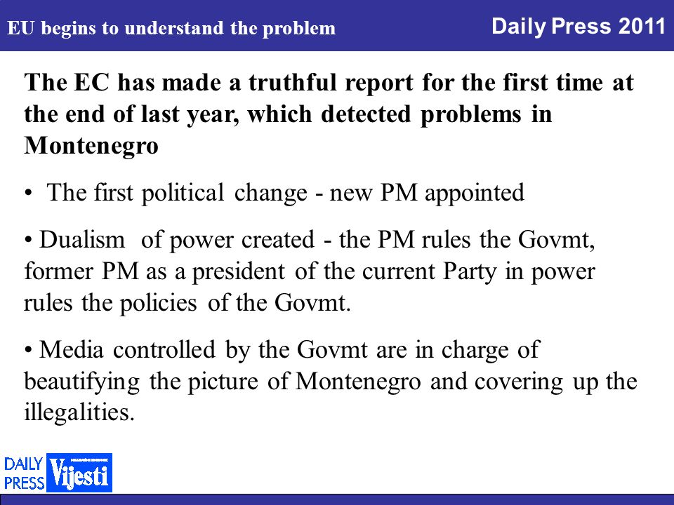 Daily Press 2011 The EC has made a truthful report for the first time at the end of last year, which detected problems in Montenegro The first political change - new PM appointed Dualism of power created - the PM rules the Govmt, former PM as a president of the current Party in power rules the policies of the Govmt.