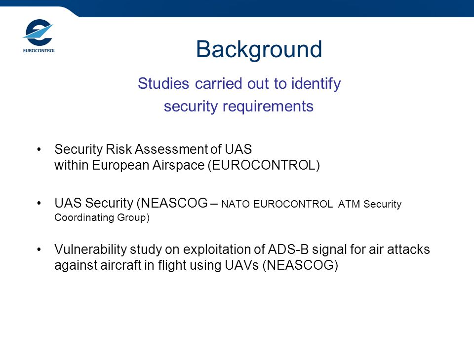 Background Studies carried out to identify security requirements Security Risk Assessment of UAS within European Airspace (EUROCONTROL) UAS Security (NEASCOG – NATO EUROCONTROL ATM Security Coordinating Group) Vulnerability study on exploitation of ADS-B signal for air attacks against aircraft in flight using UAVs (NEASCOG)