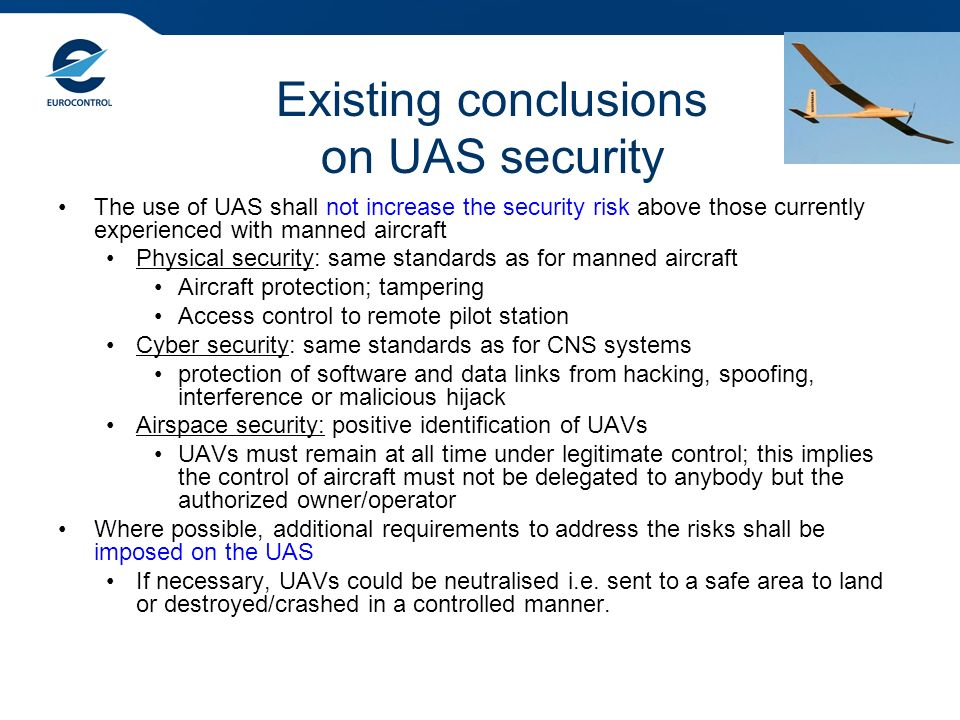 Existing conclusions on UAS security The use of UAS shall not increase the security risk above those currently experienced with manned aircraft Physical security: same standards as for manned aircraft Aircraft protection; tampering Access control to remote pilot station Cyber security: same standards as for CNS systems protection of software and data links from hacking, spoofing, interference or malicious hijack Airspace security: positive identification of UAVs UAVs must remain at all time under legitimate control; this implies the control of aircraft must not be delegated to anybody but the authorized owner/operator Where possible, additional requirements to address the risks shall be imposed on the UAS If necessary, UAVs could be neutralised i.e.