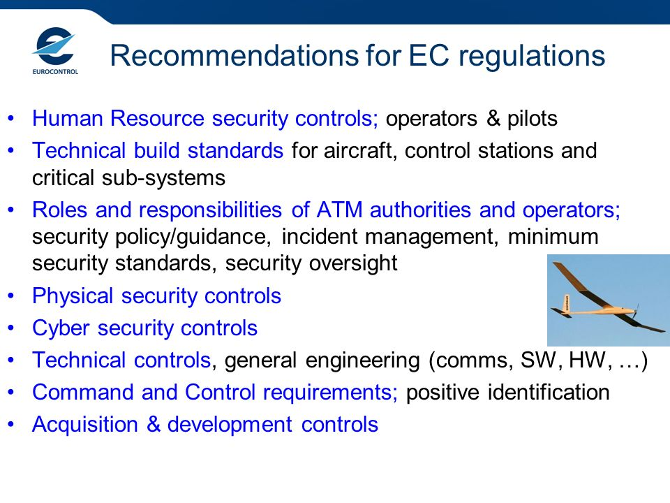Recommendations for EC regulations Human Resource security controls; operators & pilots Technical build standards for aircraft, control stations and critical sub-systems Roles and responsibilities of ATM authorities and operators; security policy/guidance, incident management, minimum security standards, security oversight Physical security controls Cyber security controls Technical controls, general engineering (comms, SW, HW, …) Command and Control requirements; positive identification Acquisition & development controls