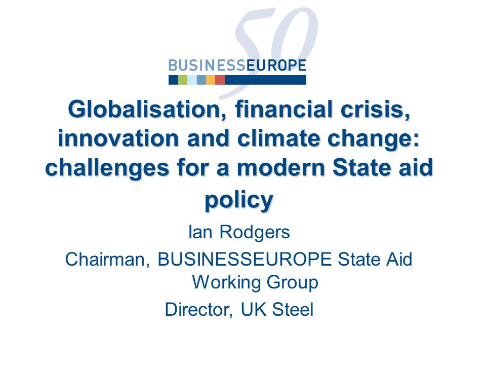 Ian Rodgers Chairman, BUSINESSEUROPE State Aid Working Group Director, UK Steel Globalisation, financial crisis, innovation and climate change: challenges for a modern State aid policy