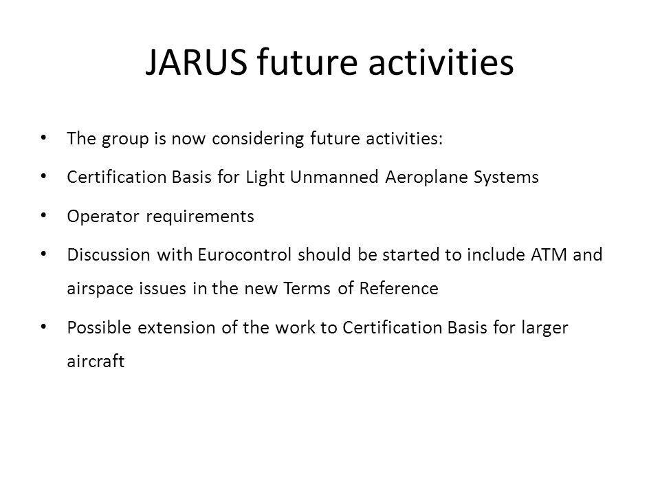 JARUS future activities The group is now considering future activities: Certification Basis for Light Unmanned Aeroplane Systems Operator requirements Discussion with Eurocontrol should be started to include ATM and airspace issues in the new Terms of Reference Possible extension of the work to Certification Basis for larger aircraft