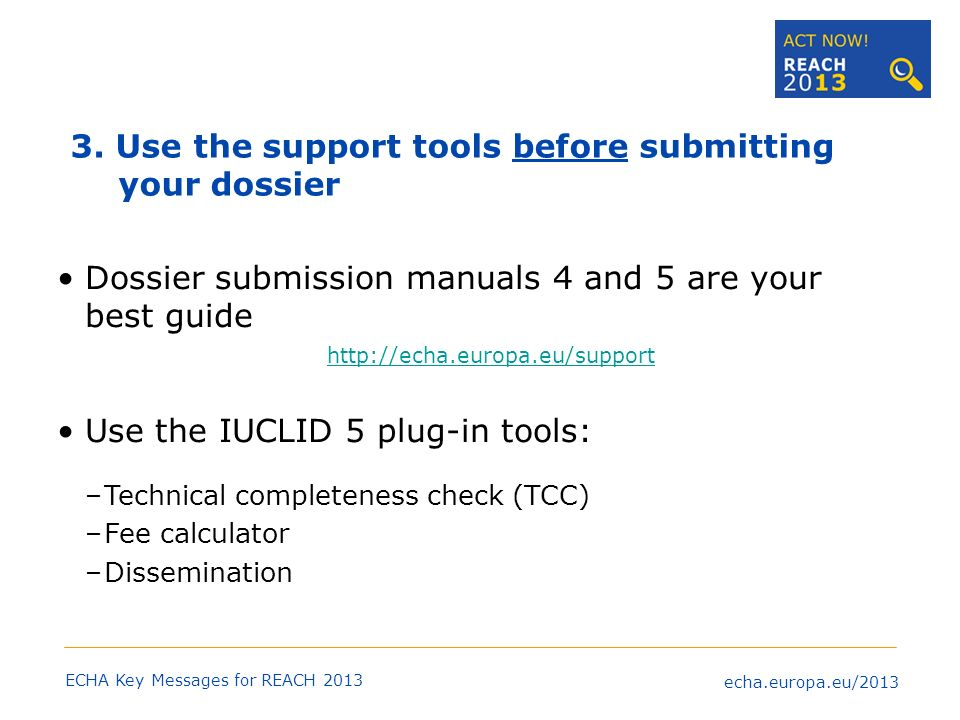 echa.europa.eu/2013 ECHA Key Messages for REACH 2013 If you need to register several substances, register one of them as a test case, well ahead of the deadline 4.