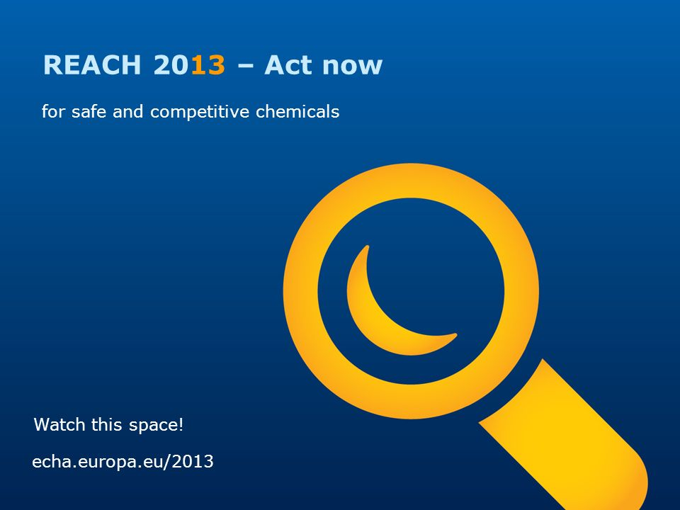 REACH 2013 – Act now for safe and competitive chemicals echa.europa.eu/2013 Watch this space!