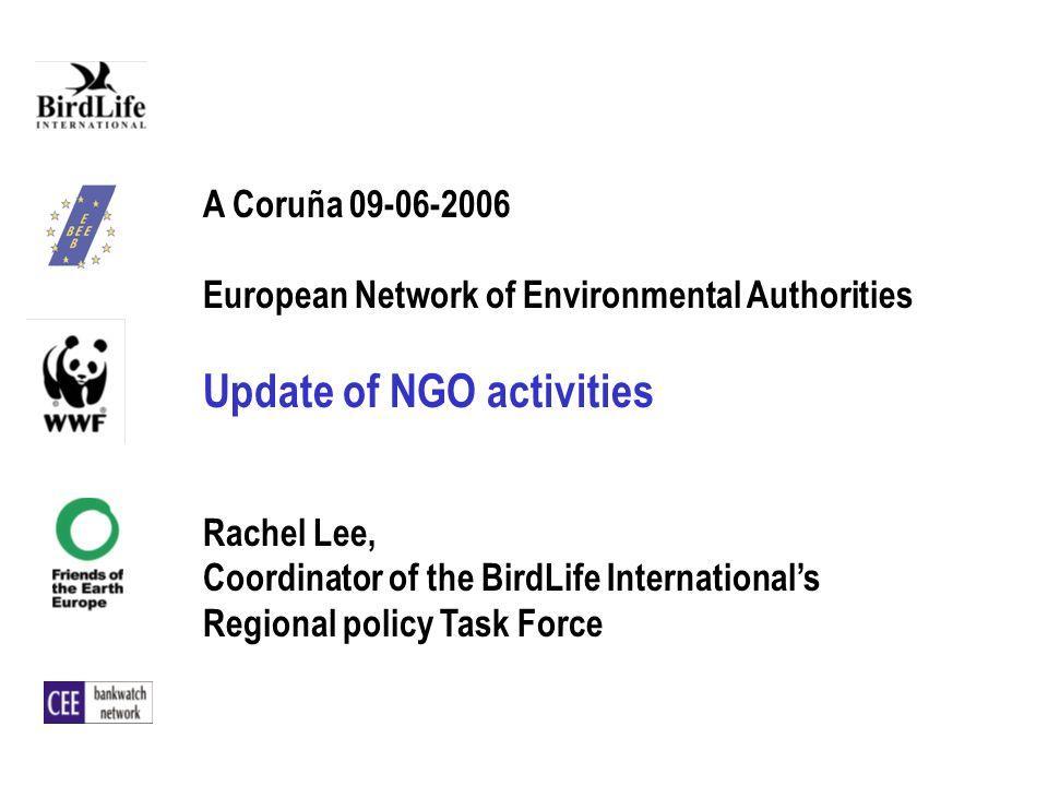 A Coruña 09-06-2006 European Network of Environmental Authorities Update of NGO activities Rachel Lee, Coordinator of the BirdLife Internationals Regi