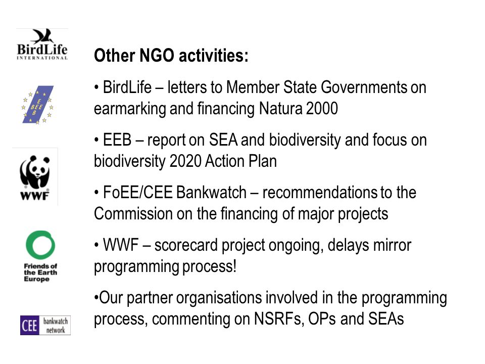 Other NGO activities: BirdLife – letters to Member State Governments on earmarking and financing Natura 2000 EEB – report on SEA and biodiversity and focus on biodiversity 2020 Action Plan FoEE/CEE Bankwatch – recommendations to the Commission on the financing of major projects WWF – scorecard project ongoing, delays mirror programming process.