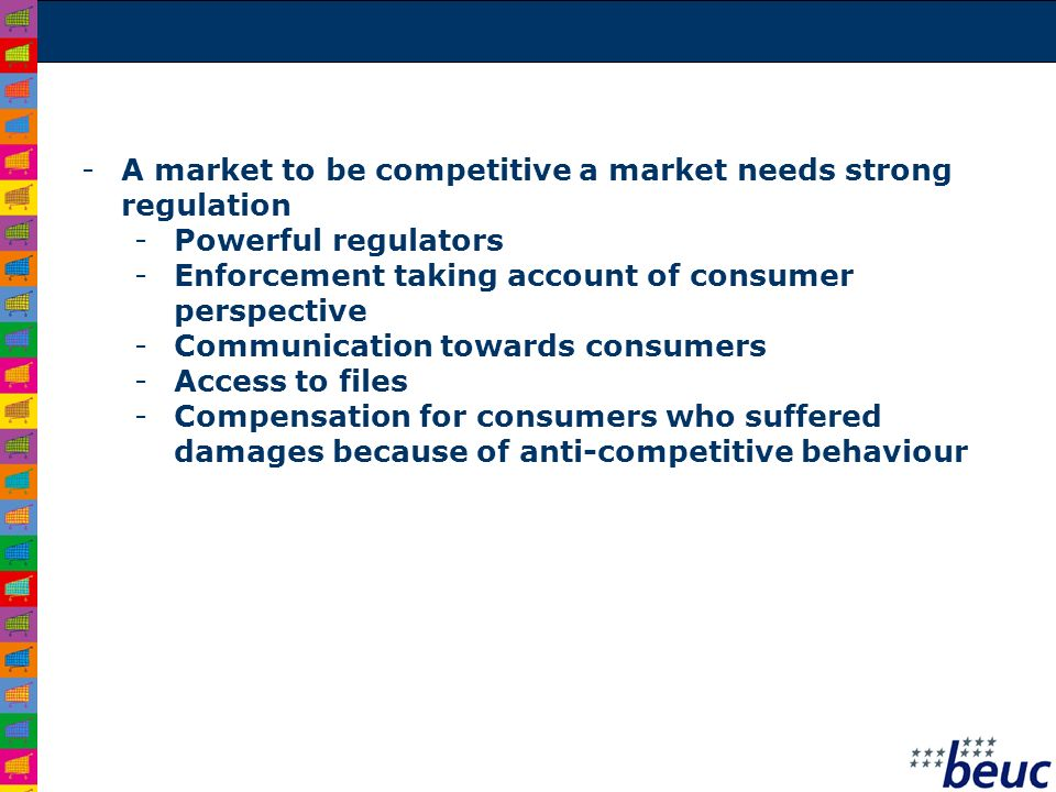 -A market to be competitive a market needs strong regulation -Powerful regulators -Enforcement taking account of consumer perspective -Communication t
