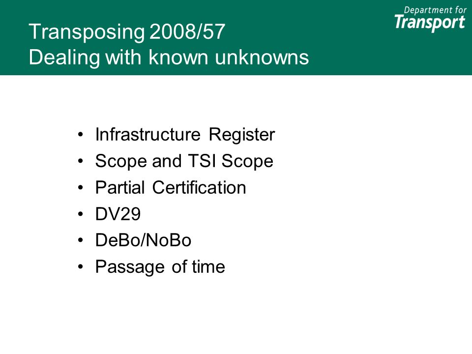 Transposing 2008/57 Dealing with known unknowns Infrastructure Register Scope and TSI Scope Partial Certification DV29 DeBo/NoBo Passage of time