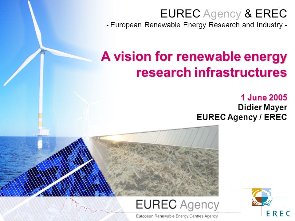 EUREC Agency & EREC - European Renewable Energy Research and Industry - A vision for renewable energy research infrastructures 1 June 2005 Didier Mayer EUREC Agency / EREC