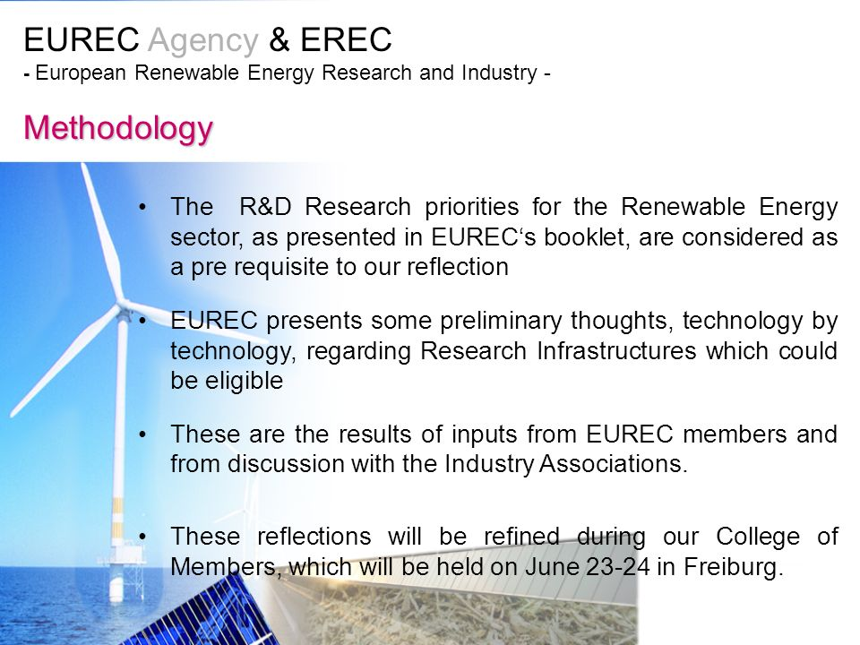 EUREC Agency & EREC - European Renewable Energy Research and Industry - Methodology The R&D Research priorities for the Renewable Energy sector, as presented in EURECs booklet, are considered as a pre requisite to our reflection EUREC presents some preliminary thoughts, technology by technology, regarding Research Infrastructures which could be eligible These are the results of inputs from EUREC members and from discussion with the Industry Associations.