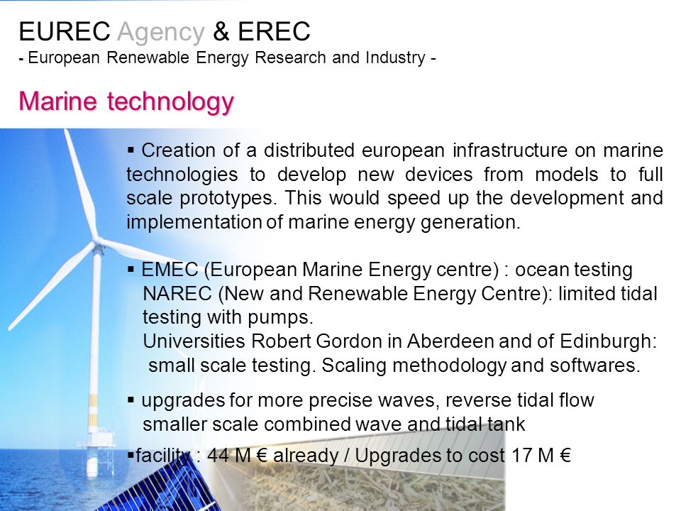 EUREC Agency & EREC - European Renewable Energy Research and Industry - Marine technology Creation of a distributed european infrastructure on marine technologies to develop new devices from models to full scale prototypes.