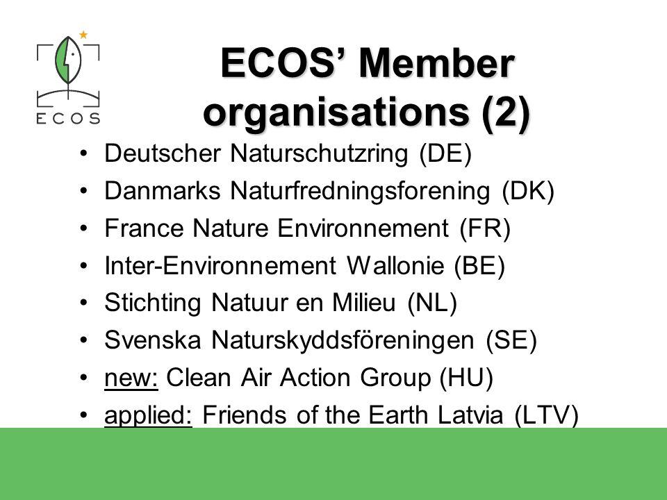 ECOS Member organisations (2) Deutscher Naturschutzring (DE) Danmarks Naturfredningsforening (DK) France Nature Environnement (FR) Inter-Environnement Wallonie (BE) Stichting Natuur en Milieu (NL) Svenska Naturskyddsföreningen (SE) new: Clean Air Action Group (HU) applied: Friends of the Earth Latvia (LTV)