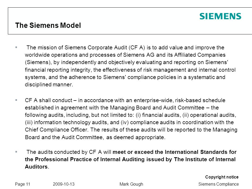 Siemens Compliance Protection notice / Copyright notice Copyright notice 2009-10-13Mark GoughPage 11 The Siemens Model The mission of Siemens Corporate Audit (CF A) is to add value and improve the worldwide operations and processes of Siemens AG and its Affiliated Companies (Siemens), by independently and objectively evaluating and reporting on Siemens financial reporting integrity, the effectiveness of risk management and internal control systems, and the adherence to Siemens compliance policies in a systematic and disciplined manner.