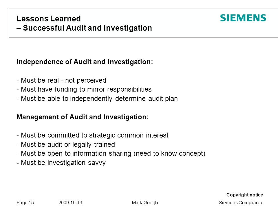 Siemens Compliance Protection notice / Copyright notice Copyright notice 2009-10-13Mark GoughPage 15 Lessons Learned – Successful Audit and Investigation Independence of Audit and Investigation: - Must be real - not perceived - Must have funding to mirror responsibilities - Must be able to independently determine audit plan Management of Audit and Investigation: - Must be committed to strategic common interest - Must be audit or legally trained - Must be open to information sharing (need to know concept) - Must be investigation savvy