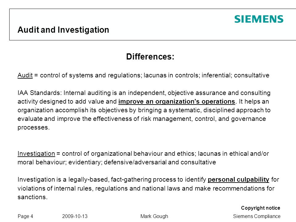 Siemens Compliance Protection notice / Copyright notice Copyright notice 2009-10-13Mark GoughPage 4 Audit and Investigation Differences: Audit = control of systems and regulations; lacunas in controls; inferential; consultative IAA Standards: Internal auditing is an independent, objective assurance and consulting activity designed to add value and improve an organization s operations.