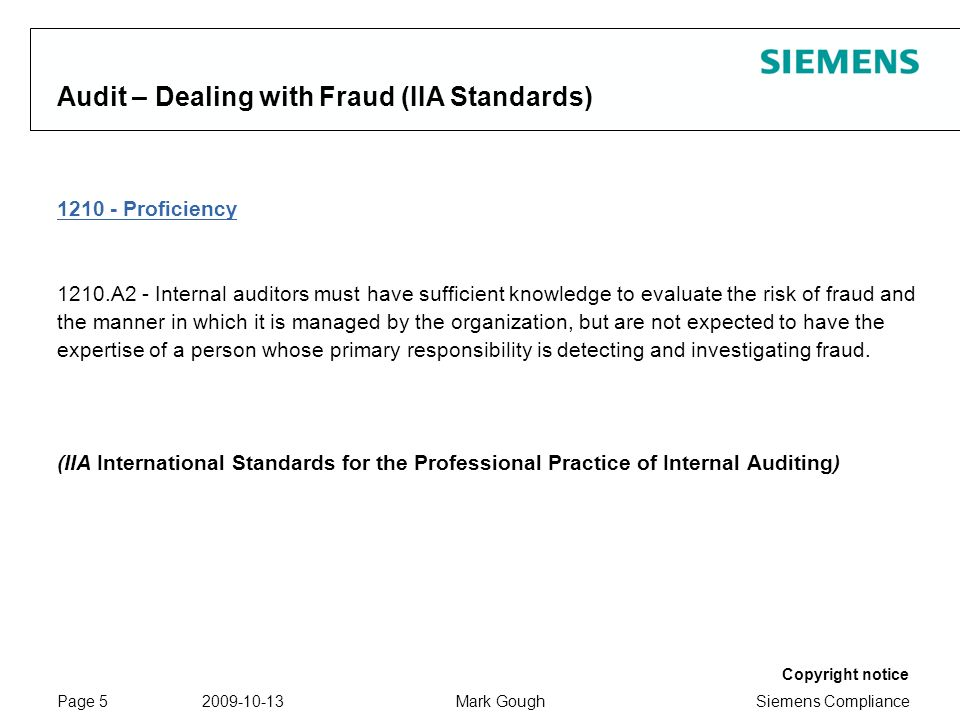 Siemens Compliance Protection notice / Copyright notice Copyright notice 2009-10-13Mark GoughPage 5 Audit – Dealing with Fraud (IIA Standards) 1210 - Proficiency 1210.A2 - Internal auditors must have sufficient knowledge to evaluate the risk of fraud and the manner in which it is managed by the organization, but are not expected to have the expertise of a person whose primary responsibility is detecting and investigating fraud.