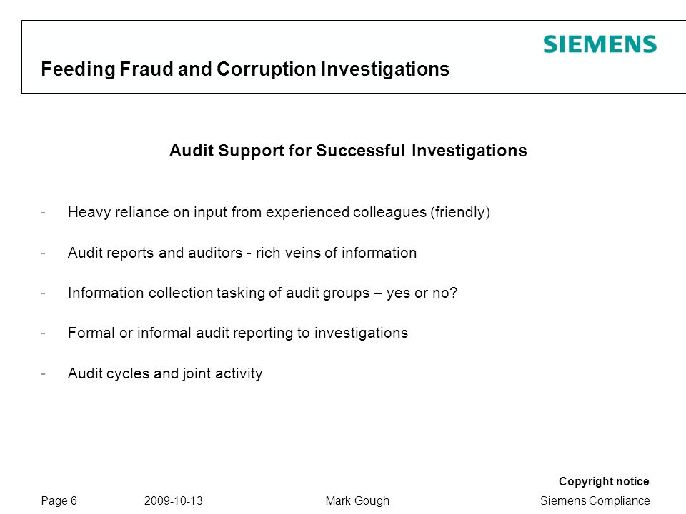 Siemens Compliance Protection notice / Copyright notice Copyright notice 2009-10-13Mark GoughPage 6 Feeding Fraud and Corruption Investigations Audit Support for Successful Investigations -Heavy reliance on input from experienced colleagues (friendly) -Audit reports and auditors - rich veins of information -Information collection tasking of audit groups – yes or no.