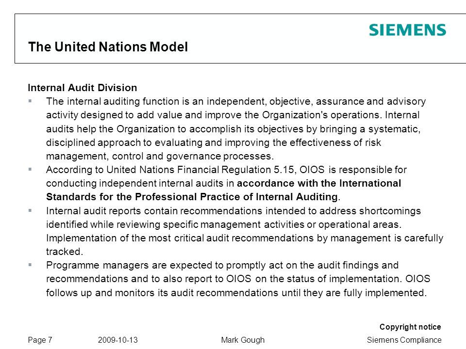 Siemens Compliance Protection notice / Copyright notice Copyright notice 2009-10-13Mark GoughPage 7 The United Nations Model Internal Audit Division The internal auditing function is an independent, objective, assurance and advisory activity designed to add value and improve the Organization s operations.