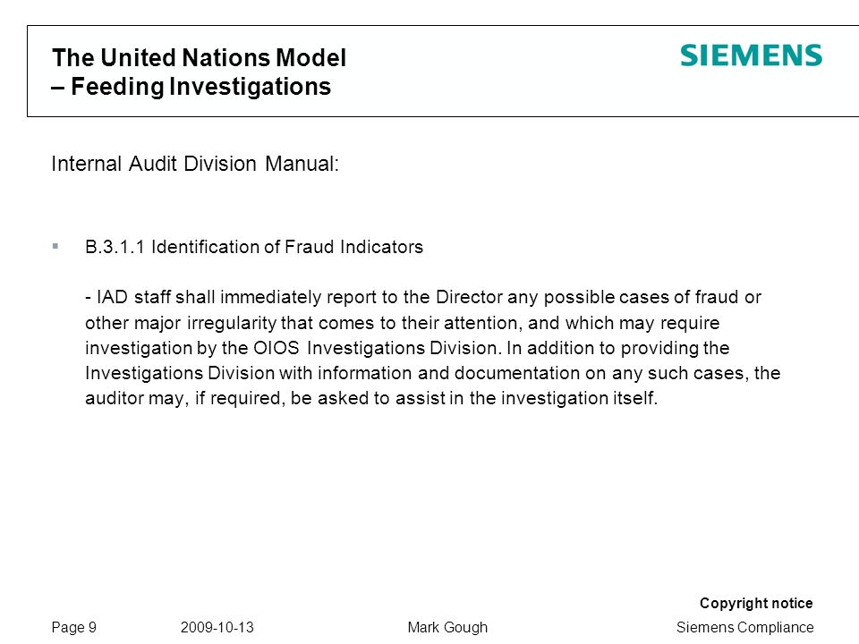 Siemens Compliance Protection notice / Copyright notice Copyright notice 2009-10-13Mark GoughPage 9 The United Nations Model – Feeding Investigations Internal Audit Division Manual: B.3.1.1 Identification of Fraud Indicators - IAD staff shall immediately report to the Director any possible cases of fraud or other major irregularity that comes to their attention, and which may require investigation by the OIOS Investigations Division.
