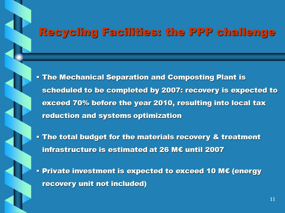 11 Recycling Facilities: the PPP challenge The Mechanical Separation and Composting Plant is scheduled to be completed by 2007: recovery is expected to exceed 70% before the year 2010, resulting into local tax reduction and systems optimization The Mechanical Separation and Composting Plant is scheduled to be completed by 2007: recovery is expected to exceed 70% before the year 2010, resulting into local tax reduction and systems optimization The total budget for the materials recovery & treatment infrastructure is estimated at 26 M until 2007 The total budget for the materials recovery & treatment infrastructure is estimated at 26 M until 2007 Private investment is expected to exceed 10 M (energy recovery unit not included) Private investment is expected to exceed 10 M (energy recovery unit not included)