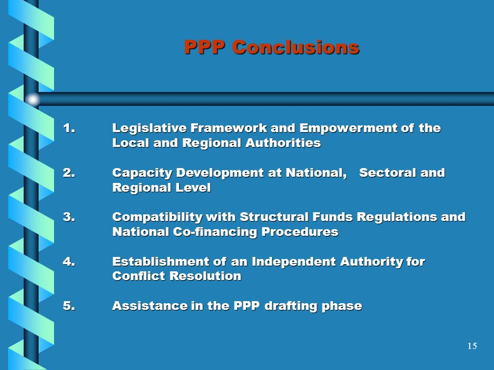 15 PPP Conclusions 1.Legislative Framework and Empowerment of the Local and Regional Authorities 2.Capacity Development at National,Sectoral and Regional Level 3.Compatibility with Structural Funds Regulations and National Co-financing Procedures 4.Establishment of an Independent Authority for Conflict Resolution 5.Assistance in the PPP drafting phase