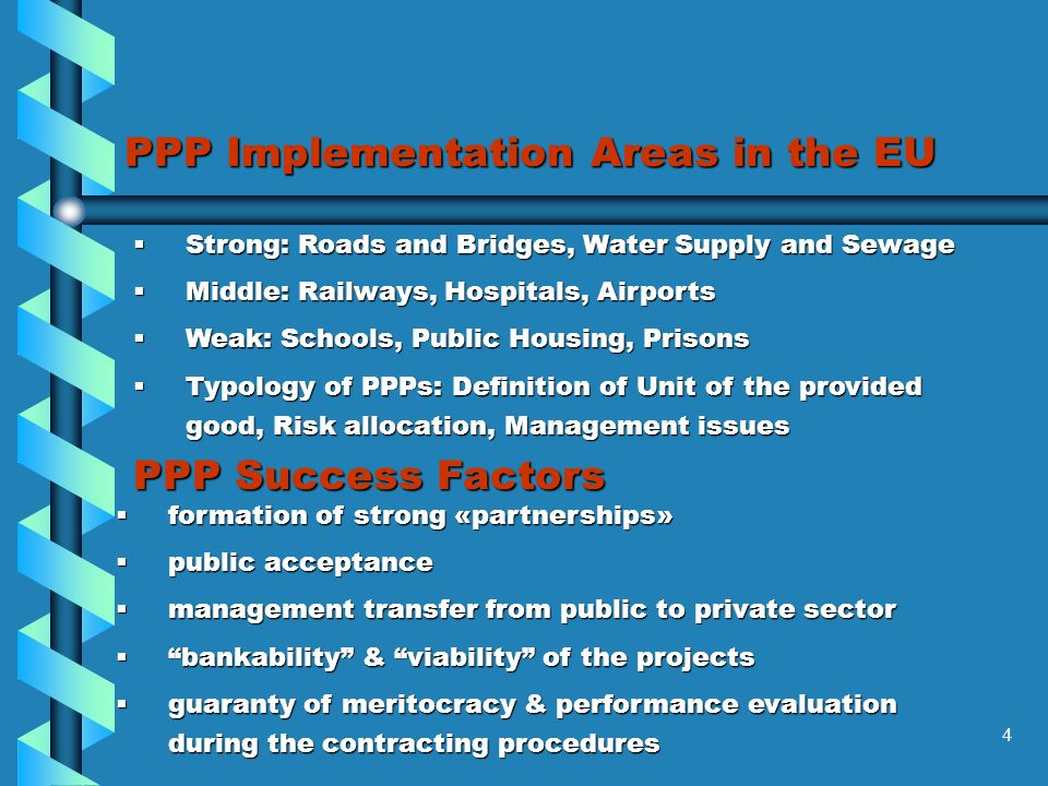 4 PPP Implementation Areas in the EU Strong: Roads and Bridges, Water Supply and Sewage Strong: Roads and Bridges, Water Supply and Sewage Middle: Railways, Hospitals, Airports Middle: Railways, Hospitals, Airports Weak: Schools, Public Housing, Prisons Weak: Schools, Public Housing, Prisons Typology of PPPs: Definition of Unit of the provided good, Risk allocation, Management issues Typology of PPPs: Definition of Unit of the provided good, Risk allocation, Management issues PPP Success Factors formation of strong «partnerships» formation of strong «partnerships» public acceptance public acceptance management transfer from public to private sector management transfer from public to private sector bankability & viability of the projects bankability & viability of the projects guaranty of meritocracy & performance evaluation during the contracting procedures guaranty of meritocracy & performance evaluation during the contracting procedures