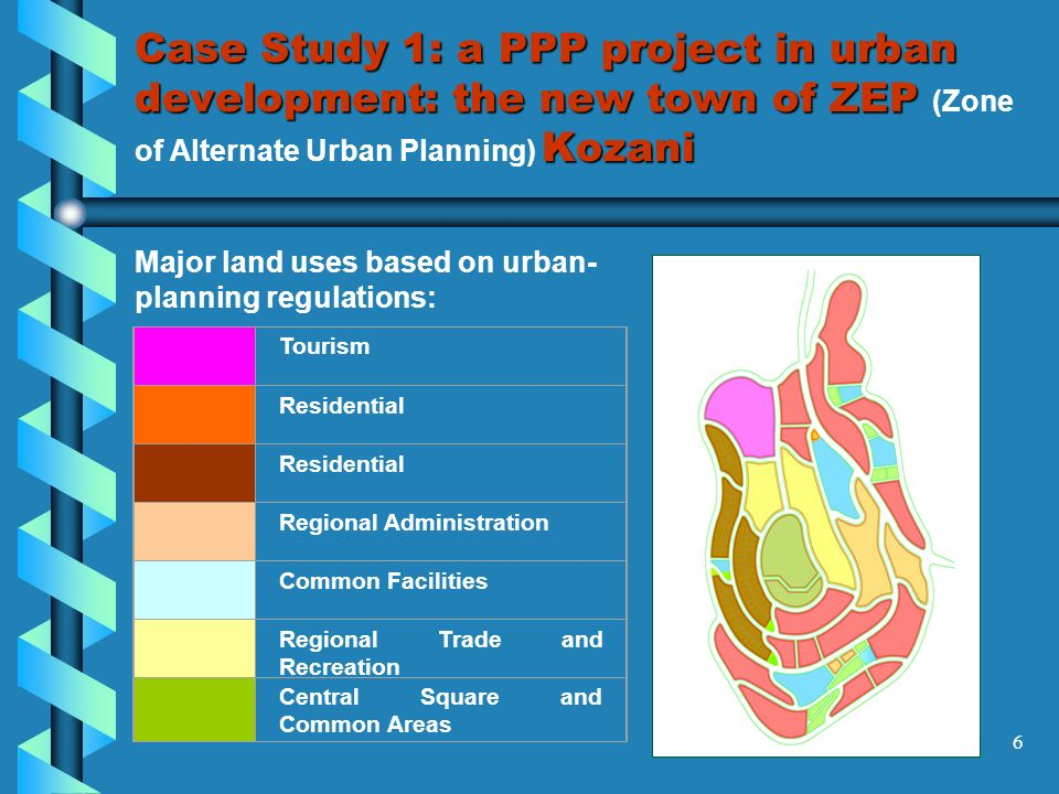 6 Case Study 1: a PPP project in urban development: the new town of ZEP Kozani Case Study 1: a PPP project in urban development: the new town of ZEP (Zone of Alternate Urban Planning) Kozani Major land uses based on urban- planning regulations: Tourism Residential Regional Administration Common Facilities Regional Trade and Recreation Central Square and Common Areas