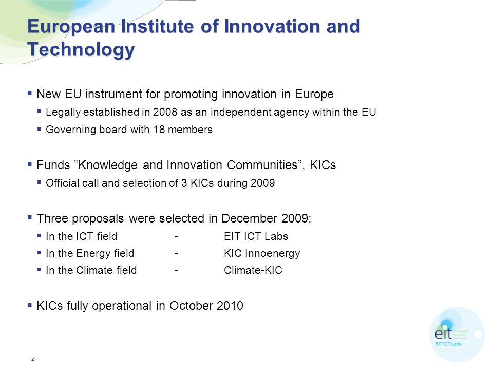 2 European Institute of Innovation and Technology New EU instrument for promoting innovation in Europe Legally established in 2008 as an independent a