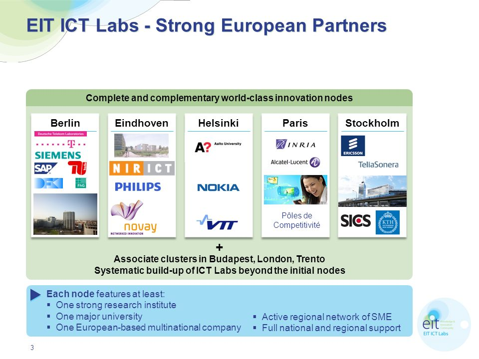 4 EIT ICT Labs Mission and Vision EIT ICT Labs will turn Europe into the global leader in ICT Innovation EIT ICT Labs aims at the radical transformation of Europe towards a knowledge-based society turning ICT innovation into quality of life Paris Helsinki Eindhoven Berlin Stockholm