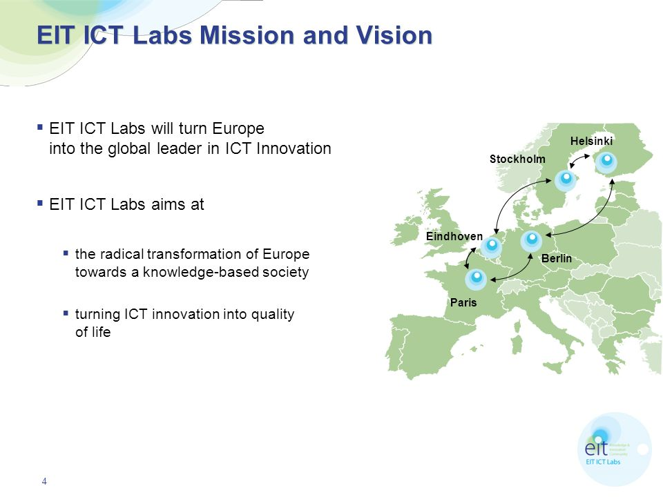 4 EIT ICT Labs Mission and Vision EIT ICT Labs will turn Europe into the global leader in ICT Innovation EIT ICT Labs aims at the radical transformati