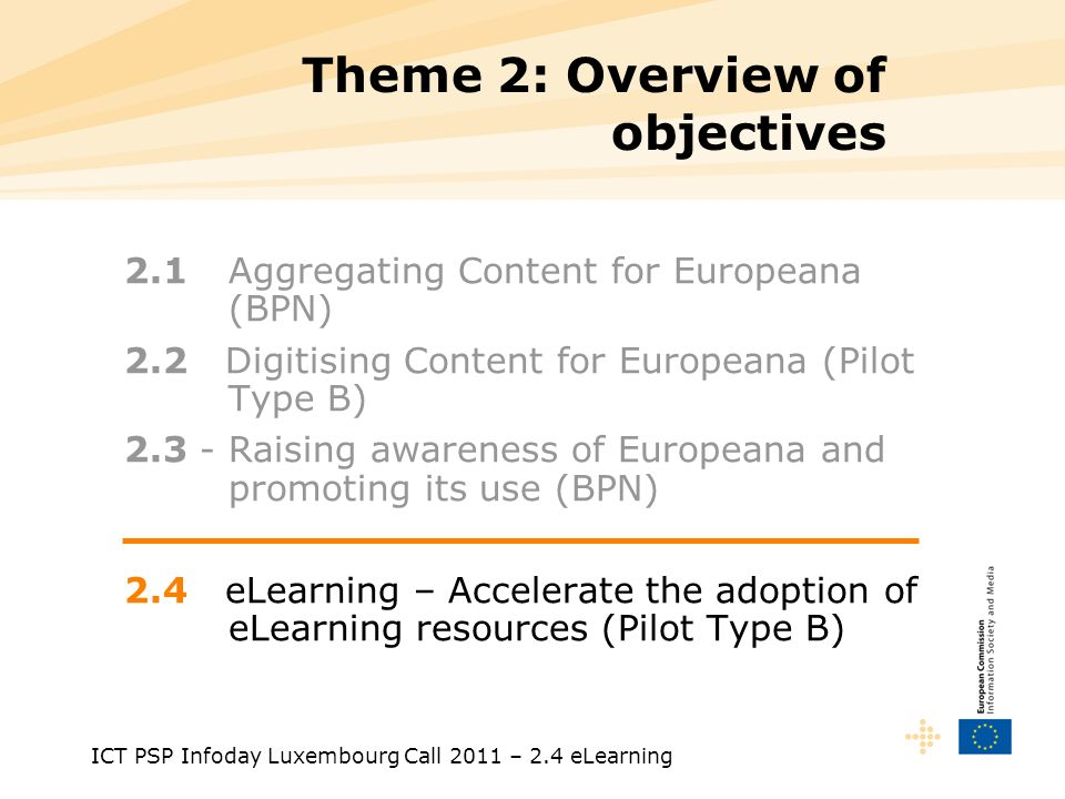 ICT PSP Infoday Luxembourg Call 2011 – 2.4 eLearning Theme 2: Overview of objectives 2.1 Aggregating Content for Europeana (BPN) 2.2 Digitising Content for Europeana (Pilot Type B) 2.3 - Raising awareness of Europeana and promoting its use (BPN) 2.4 eLearning – Accelerate the adoption of eLearning resources (Pilot Type B)