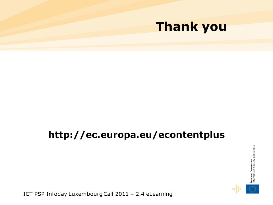 ICT PSP Infoday Luxembourg Call 2011 – 2.4 eLearning Thank you http://ec.europa.eu/econtentplus